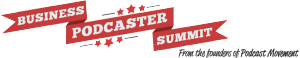 Business Podcaster Summit
